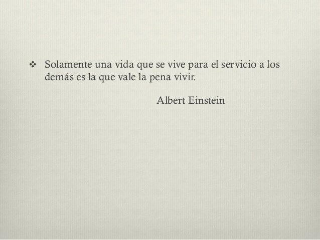 v Solamente una vida que se vive para el servicio a los demás es la que vale la pena vivir. Albert Einstein