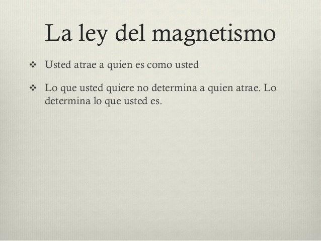 La ley del magnetismo v Usted atrae a quien es como usted v Lo que usted quiere no determina a quien atrae. Lo determi...