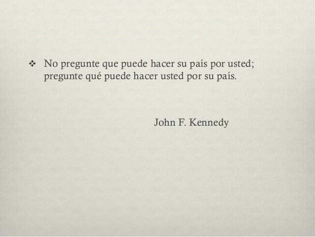 v No pregunte que puede hacer su país por usted; pregunte qué puede hacer usted por su país. John F. Kennedy
