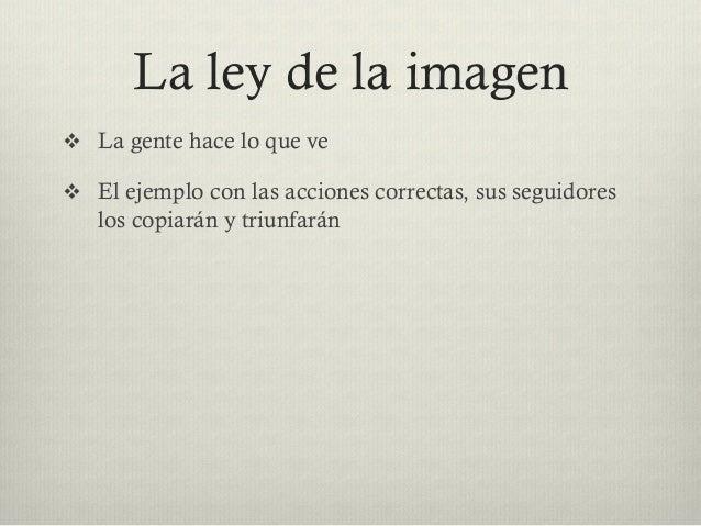 La ley de la imagen v La gente hace lo que ve v El ejemplo con las acciones correctas, sus seguidores los copiarán y t...