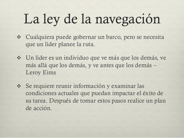 La ley de la navegación v Cualquiera puede gobernar un barco, pero se necesita que un líder planee la ruta. v Un líder...