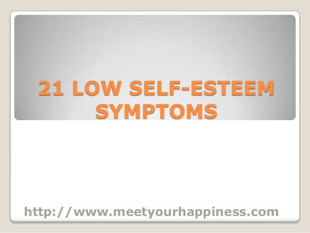 21 LOW SELF-ESTEEM      SYMPTOMShttp://www.meetyourhappiness.com