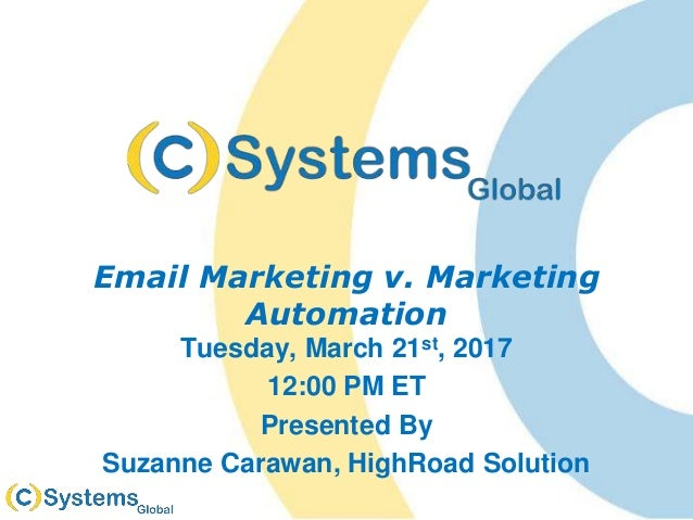 Email Marketing v. Marketing Automation Tuesday, March 21st, 2017 12:00 PM ET Presented By Suzanne Carawan, HighRoad Solut...