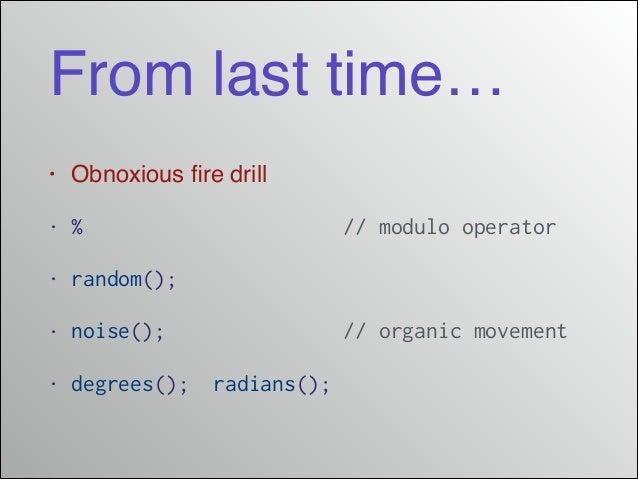 From last time… • Obnoxious fire drill! • % // modulo operator • random(); • noise(); // organic movement • degrees(); radi...
