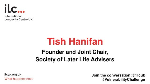 Tish Hanifan Founder and Joint Chair, Society of Later Life Advisers Join the conversation: @ilcuk #VulnerabilityChallenge