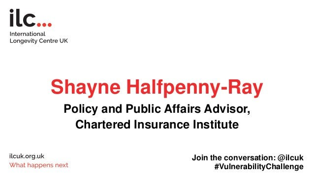 Shayne Halfpenny-Ray Policy and Public Affairs Advisor, Chartered Insurance Institute Join the conversation: @ilcuk #Vulne...