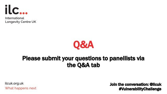 Q&A Please submit your questions to panellists via the Q&A tab Join the conversation: @ilcuk #VulnerabilityChallenge