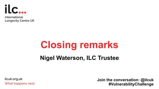 Closing remarks Nigel Waterson, ILC Trustee Join the conversation: @ilcuk #VulnerabilityChallenge