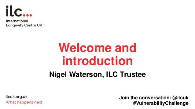 Welcome and introduction Nigel Waterson, ILC Trustee Join the conversation: @ilcuk #VulnerabilityChallenge
