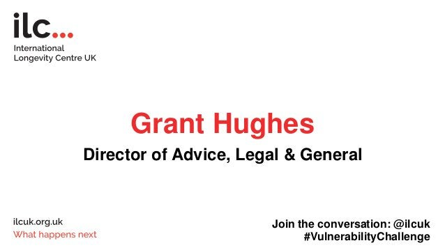 Grant Hughes Director of Advice, Legal & General Join the conversation: @ilcuk #VulnerabilityChallenge
