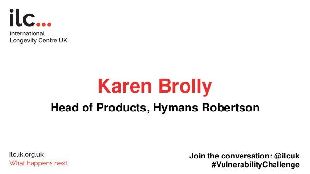 Karen Brolly Head of Products, Hymans Robertson Join the conversation: @ilcuk #VulnerabilityChallenge