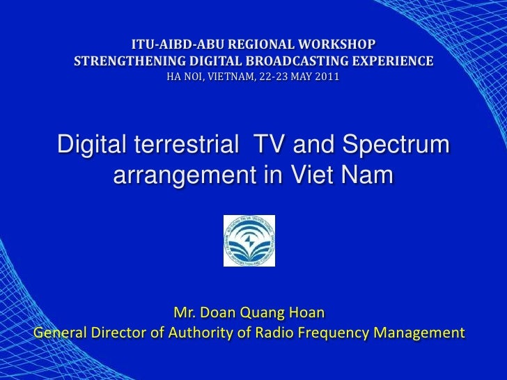 ITU-AIBD-ABU REGIONAL WORKSHOP     STRENGTHENING DIGITAL BROADCASTING EXPERIENCE                  HA NOI, VIETNAM, 22-23 M...