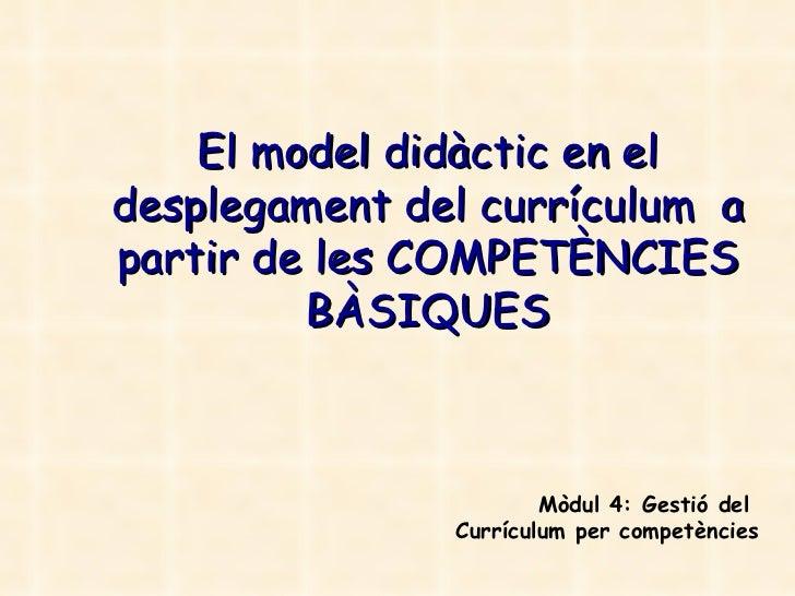 El model didàctic en el desplegament del currículum  a partir de les COMPETÈNCIES BÀSIQUES Mòdul 4: Gestió del  Currículum...