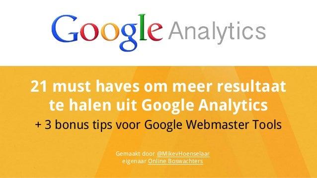 21 must haves om meer resultaat  te halen uit Google Analytics  + 3 bonus tips voor Google Webmaster Tools  Gemaakt door @...