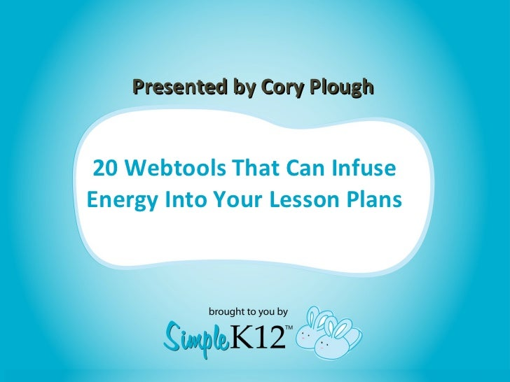 20 Webtools That Can Infuse Energy Into Your Lesson Plans Presented by Cory Plough