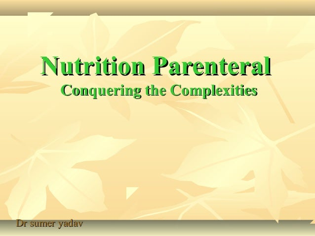 Nutrition ParenteralNutrition Parenteral Conquering the ComplexitiesConquering the Complexities Dr sumer yadavDr sumer yad...