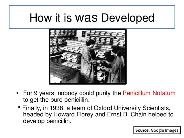 How it is was Developed • For 9 years, nobody could purify the Penicillum Notatum to get the pure penicillin. Finally, in...