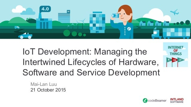 IoT Development: Managing the Intertwined Lifecycles of Hardware, Software and Service Development Mai-Lan Luu 21 October ...