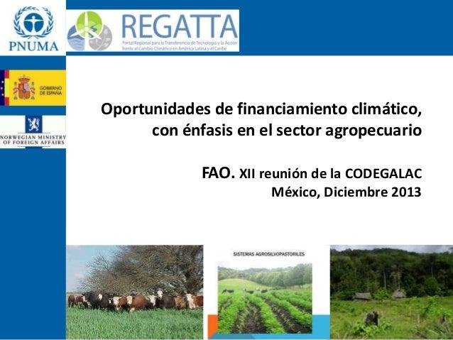 Oportunidades de financiamiento climático, con énfasis en el sector agropecuario FAO. XII reunión de la CODEGALAC México, ...