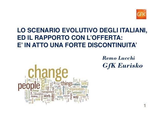 1GfK Eurisko Remo Lucchi GfK Eurisko LO SCENARIO EVOLUTIVO DEGLI ITALIANI, ED IL RAPPORTO CON L'OFFERTA: E' IN ATTO UNA FO...