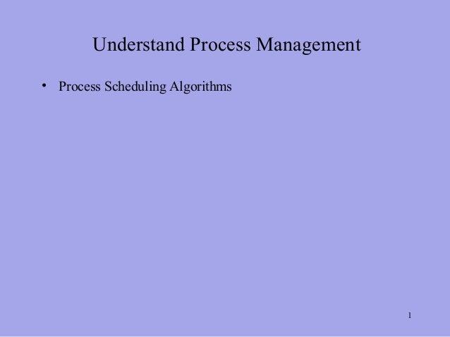 Understand Process Management• Process Scheduling Algorithms                                        1
