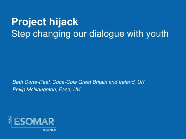 Project hijack Step changing our dialogue with youth     Beth Corte-Real, Coca-Cola Great Britain and Ireland, UK Philip M...