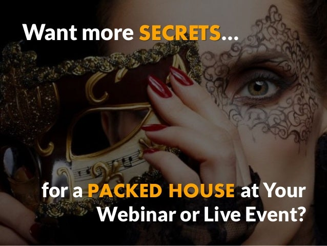 Want more SECRETS… for a PACKED HOUSE at Your Webinar or Live Event?