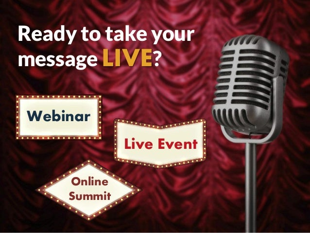 Ready to take your message LIVE? Webinar Online Summit Live Event