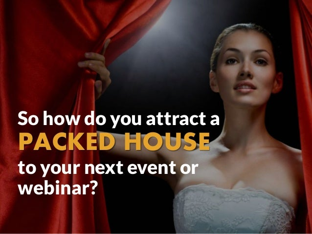 So how do you attract a PACKED HOUSE to your next event or webinar?