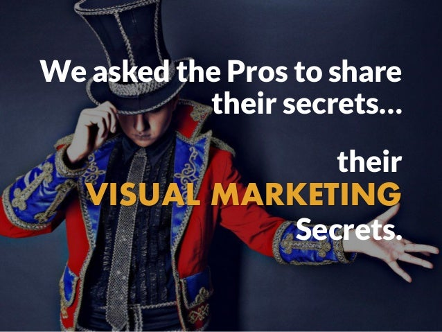 We asked the Pros to share their secrets… their VISUAL MARKETING Secrets.