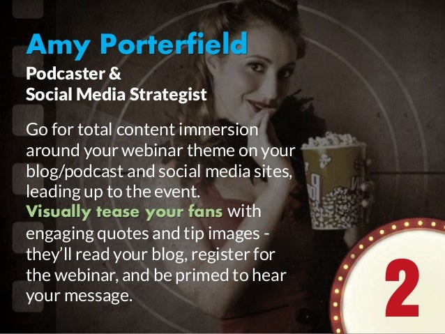 Amy Porterfield Go for total content immersion around your webinar theme on your blog/podcast and social media sites, lead...