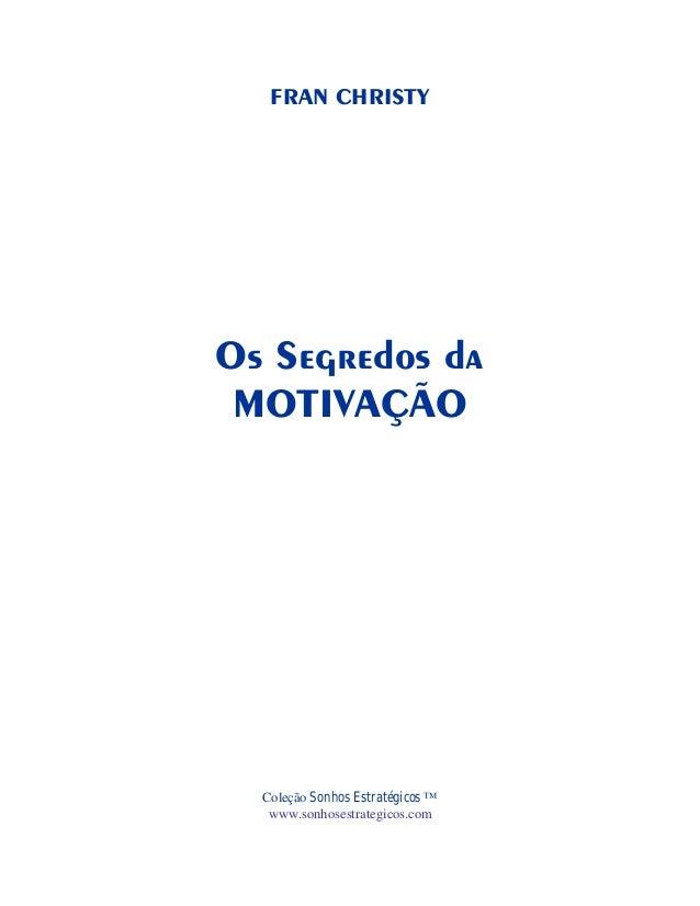 FRAN CHRISTY  Os Segredos da MOTIVAÇÃO  Coleção Sonhos Estratégicos ™ www.sonhosestrategicos.com
