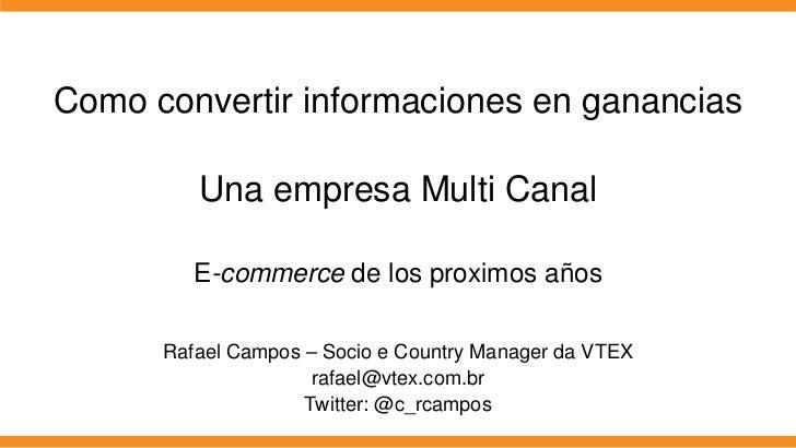 Como convertir informaciones en ganancias         Una empresa Multi Canal         E-commerce de los proximos años      Raf...