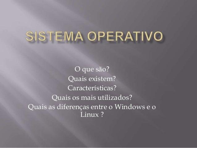 O que são? Quais existem? Características? Quais os mais utilizados? Quais as diferenças entre o Windows e o Linux ?
