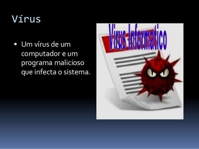 Vírus  Um vírus de um computador e um  programa malicioso que infecta o sistema.