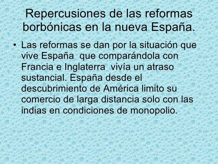 Repercusiones de las reformas borbónicas en la nueva España. <ul><li>Las reformas se dan por la situación que vive España ...