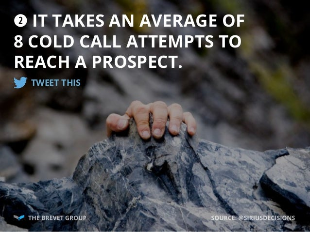 w IT TAKES AN AVERAGE OF 8 COLD CALL ATTEMPTS TO REACH A PROSPECT. TWEET THIS