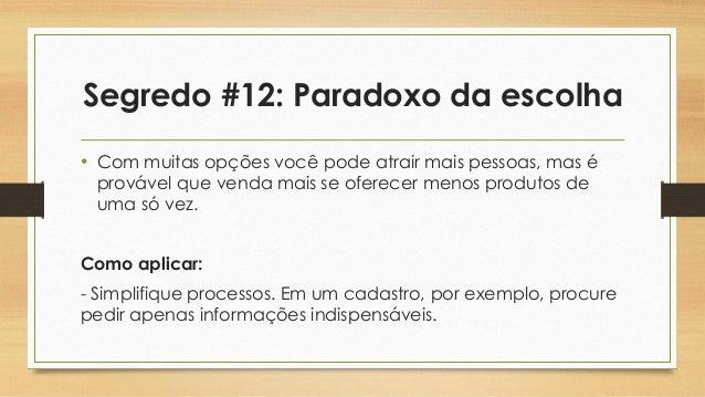 Segredo #12: Paradoxo da escolha • Com muitas opções você pode atrair mais pessoas, mas é provável que venda mais se ofere...