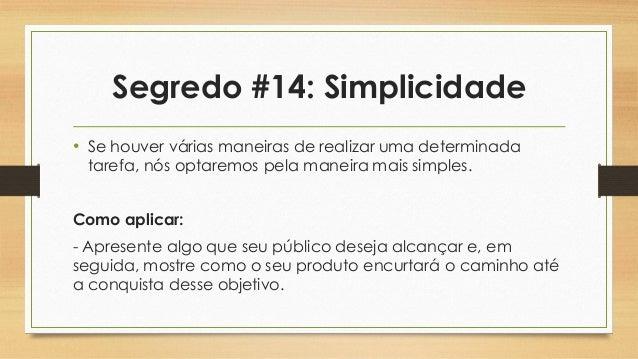 Segredo #14: Simplicidade • Se houver várias maneiras de realizar uma determinada tarefa, nós optaremos pela maneira mais ...
