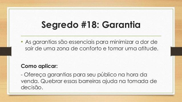 Segredo #18: Garantia • As garantias são essenciais para minimizar a dor de sair de uma zona de conforto e tomar uma atitu...