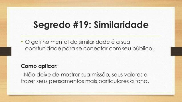 Segredo #19: Similaridade • O gatilho mental da similaridade é a sua oportunidade para se conectar com seu público. Como a...