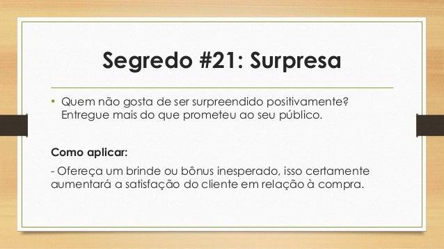 Segredo #21: Surpresa • Quem não gosta de ser surpreendido positivamente? Entregue mais do que prometeu ao seu público. Co...