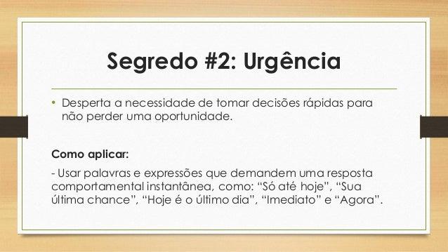 Segredo #2: Urgência • Desperta a necessidade de tomar decisões rápidas para não perder uma oportunidade. Como aplicar: - ...
