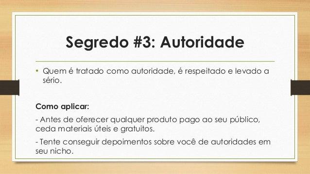 Segredo #3: Autoridade • Quem é tratado como autoridade, é respeitado e levado a sério. Como aplicar: - Antes de oferecer ...