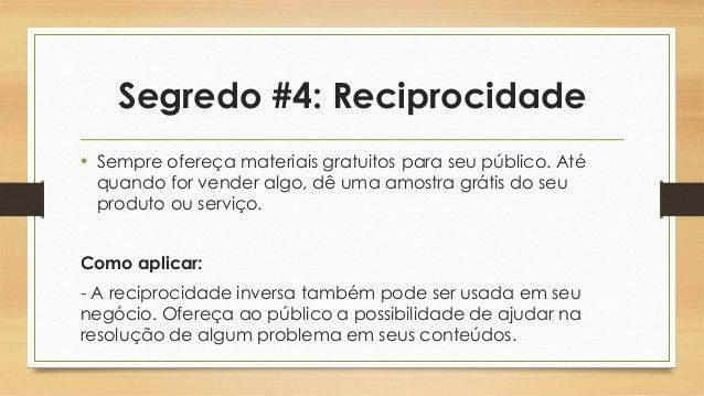 Segredo #4: Reciprocidade • Sempre ofereça materiais gratuitos para seu público. Até quando for vender algo, dê uma amostr...