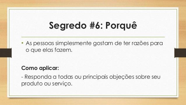 Segredo #6: Porquê • As pessoas simplesmente gostam de ter razões para o que elas fazem. Como aplicar: - Responda a todas ...
