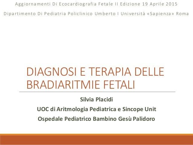 DIAGNOSI E TERAPIA DELLE BRADIARITMIE FETALI Aggiornamenti Di Ecocardiografia Fetale II Edizione 19 Aprile 2015 Dipartimen...