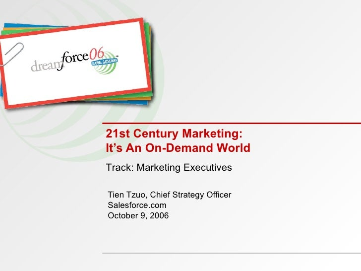 21st Century Marketing: It's An On-Demand World Tien Tzuo, Chief Strategy Officer Salesforce.com October 9, 2006 Track: Ma...
