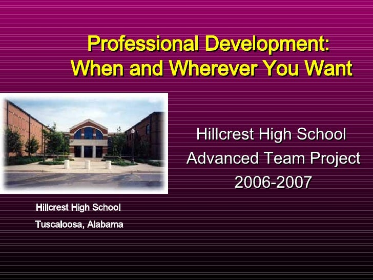 Hillcrest High School  Advanced Team Project 2006-2007 Professional Development:  When and Wherever You Want Hillcrest Hig...