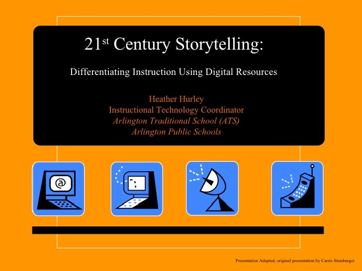 21 st  Century Storytelling:  Differentiating Instruction Using Digital Resources   Heather Hurley Instructional Technolog...